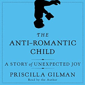 The Anti-Romantic Child: A Story of Unexpected Joy | [Priscilla Gilman]