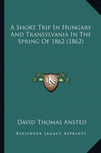 A Short Trip in Hungary and Transylvania in the Spring of 1862 (1862)