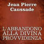 L'abbandono alla Divina Provvidenza [Abandonment to Divine Providence] | Jean Pierre Caussade