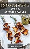 Wild Mushrooms (The Northwest Cookbooks Book 3)