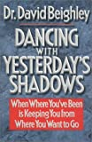 Dancing With Yesterday's Shadows: When Where You'Ve Been Is Keeping You from Where You Want to Go (1555682014) by David Beighley
