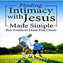 Finding Intimacy with Jesus Made Simple: Key Truths to Draw You Closer Audiobook by Matthew Robert Payne Narrated by Larry Matsko