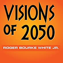 Visions of 2050 Audiobook by Roger Bourke White Jr. Narrated by Roger Bourke White Jr.