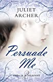 Juliet Archer Persuade Me (Darcy & Friends 2)