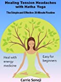 Healing Tension Headaches with Hatha Yoga: The Simple and Effective 20-Minute Routine