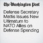 Defense Secretary Mattis Issues New Ultimatum to NATO Allies on Defense Spending | Dan Lamothe,Michael Birnbaum