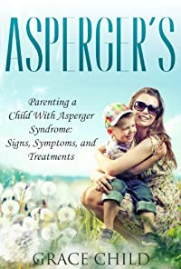 (FREE on 9/8) Asperger's: Parenting A Child With Asperger Syndrome: Signs, Symptoms, And Treatments by Grace Child - http://eBooksHabit.com