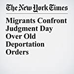 Migrants Confront Judgment Day Over Old Deportation Orders | Vivian Yee