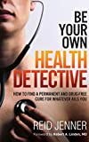 Be Your Own Health Detective: How to Find a Permanent and Drug-free Cure for Whatever Ails You