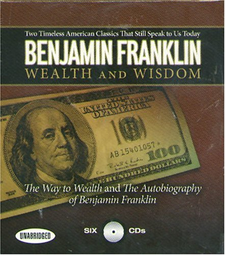 Wealth and Wisdom: The Way to Wealth and the Autobiography of Benjamin Franklin: Two Timeless American Classics That Still Speak to Us To