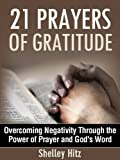 21 Prayers of Gratitude: Overcoming Negativity Through the Power of Prayer and Gods Word (A Life of Gratitude)