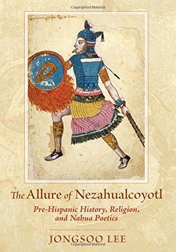 The Allure of Nezahualcoyotl: Pre-Hispanic History, Religion, and NahuaPoetics PDF
