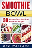 The Smoothie Bowl: 30 kickass smoothie bowl breakfast recipes