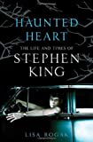 Haunted Heart: The Life and Times of Stephen King Lisa Rogak