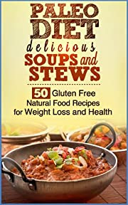 Paleo Diet Delicious Soups and Stews. 50 Gluten Free Natural Food Recipes