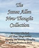 The James Allen New Thought Collection: As a Man Thinketh, All These Things Added, Morning and Evening Thoughts, & From Passion to Peace