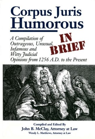Corpus Juris Humorous: In Brief : A Compilation of Outrageous, Unusual, Infamous and Witty Judicial Opinions from 1256 A.D. to the Present, JOHN B. MCCLAY, WENDY L. MATTHEWS