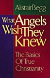 What Angels Wish They Knew: The Basics of True Christianity with Book (0802417094) by Alistair Begg