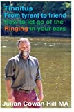 Tinnitus, From Tyrant to Friend: How to Let Go of Ringing in your Ears by Mr Julian Cowan Hill (2015-04-01)
