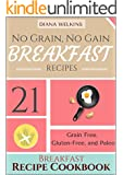 No Grain, No Gain Breakfast: 21 Grain Free,  Gluten-Free, and Paleo Friendly Breakfast Recipe Cookbook
