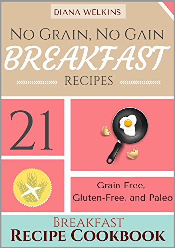 No Grain, No Gain Breakfast: 21 Grain Free,  Gluten-Free, and Paleo Friendly Breakfast Recipe Cookbook by Diana Welkins