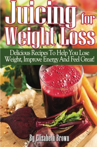 Juicing For Weight Loss:: Delicious Recipes To Help You Lose Weight, Improve Your Energy And Feel Great! by Elizabeth Brown