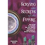 """Scrying the Secrets of the Future: How to Use Crystal Balls, Water, Fire, Wax, Mirrors, Shadows, and Spirit Guides to Reveal Your Destiny: How to Use ... and Spirit Guides to Reveal Your Destinyvon """"Cassandra Eason"""""""
