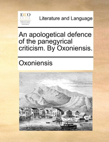 An apologetical defence of the panegyrical criticism. By Oxoniensis.
