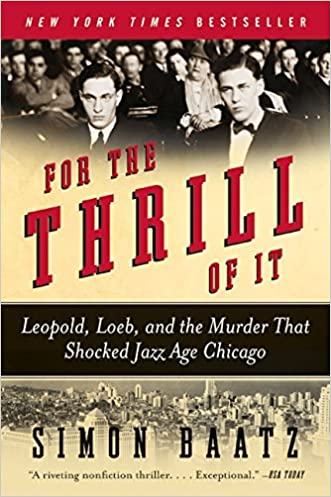 For the Thrill of It: Leopold, Loeb, and the Murder That Shocked Jazz Age Chicago written by Simon Baatz
