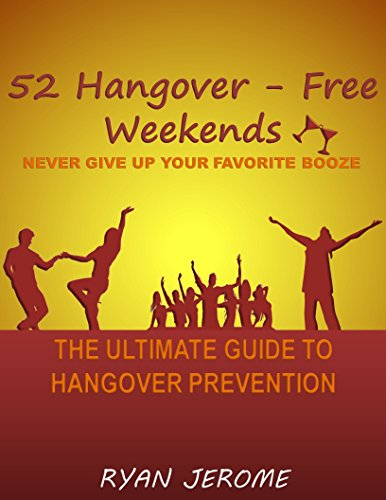 52 Hangover-Free Weekends - Never Give Up Your Favorite Booze: The Ultimate Guide To Hangover Prevention by Ryan Jerome