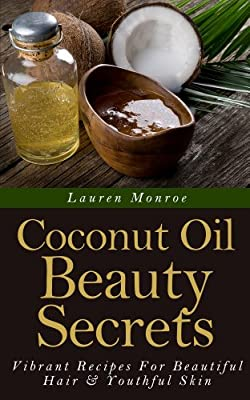 Coconut Oil Beauty Secrets: Vibrant Recipes For Beautiful Hair & Youthful Skin (Easy Homemade Recipes)