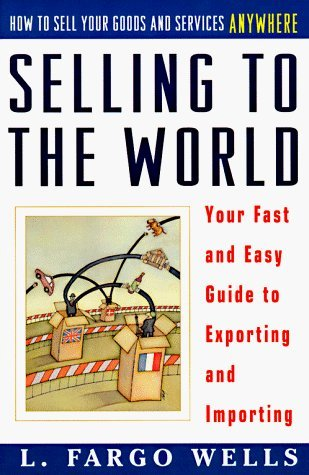 selling-to-the-world-your-fast-and-easy-guide-to-exporting-and-importing-by-l-fargo-wells-1996-08-01