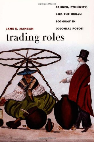 Trading Roles: Gender, Ethnicity, and the Urban Economy in Colonial Potos (Latin America Otherwise)
