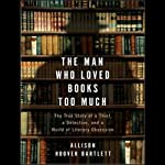 The Man Who Loved Books Too Much: The True Story of a Thief, a Detective, and a World of Literary Obsession | Allison Hoover Bartlett