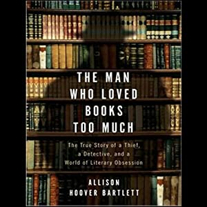 The Man Who Loved Books Too Much: The True Story of a Thief, a Detective, and a World of Literary Obsession | [Allison Hoover Bartlett]