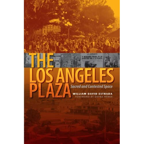 The Los Angeles Plaza: Sacred and Contested Space William David Estrada and Devra Weber