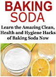 Baking Soda: Learn the Amazing Clean, Health and Hygiene Hacks of Baking Soda: (Baking Soda - Baking Soda uses - Baking Soda Health - Baking Soda DIY)