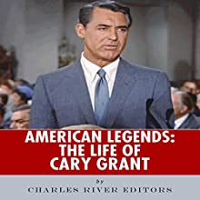American Legends: The Life of Cary Grant (       UNABRIDGED) by Charles River Editors Narrated by John Eastman