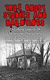 img - for True Ghost Stories And Hauntings: Disturbing Legends Of Unexplained Phenomena, Ghastly True Ghost Stories And True Paranormal Hauntings (True Paranormal, ... True Stories, True Paranormal Stories,) book / textbook / text book