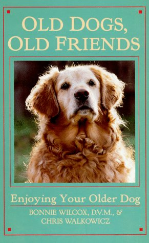 Old Dogs, Old Friends: Enjoying Your Older Dog, Bonnie Wilcox, Chris Walkowicz