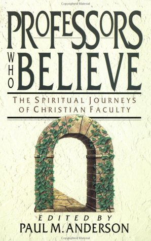 Professors Who Believe : The Spiritual Journeys of Christian Faculty, PAUL M. ANDERSON
