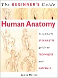 The Beginner's Guide Human Anatomy: An artist's Step-by-Step Guide to Techniques and Materials (1843300575) by Horton, James