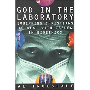 God in the Laboratory: Equipping Christians to Deal with Issues in Bioethics Al Truesdale