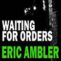 Waiting for Orders (       UNABRIDGED) by Eric Ambler Narrated by Brian Bowles