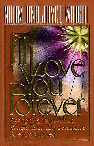 I'll Love You Forever: Accepting Your Child When Your Expectations Are Unfulfilled, H. NORMAN WRIGHT, JOYCE WRIGHT