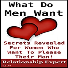 What Men Want: Secrets Revealed for Women Who Want to Please Their Man: Truth to Understanding Guys, Book 1 (       UNABRIDGED) by Guy Love Narrated by Guy Love
