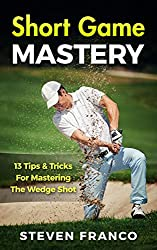 Golf: Short Game Mastery - 13 Tips and Tricks for Mastering The Wedge Shot (golf swing, chip shots, golf putt, lifetime sports, pitch shots, golf basics)