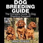 Dog Breeding Guide: The Complete Guide to Dog Breeding Exposed | Janet Evans