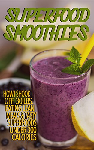 Superfood Smoothies: How I Shook Off 30 lbs. Eating Lean Meals & Tasty Superfoods Under 300 Calories by Kristi Carter