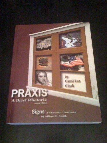 Praxis: A Brief Rhetoric, 2nd Edition / Signs: A Grammar Handbook by Carol Lea Clark (2012-05-04) (Praxis Fountainhead Press compare prices)